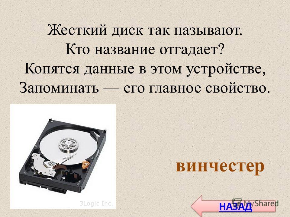 Жесткий диск так называют. Кто название отгадает? Копятся данные в этом устройстве, Запоминать его главное свойство. винчестер НАЗАД