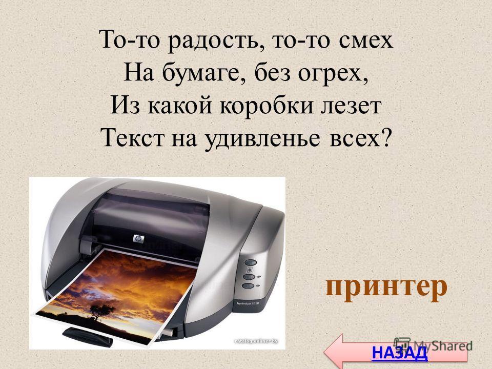 То-то радость, то-то смех На бумаге, без огрех, Из какой коробки лезет Текст на удивленье всех? принтер НАЗАД