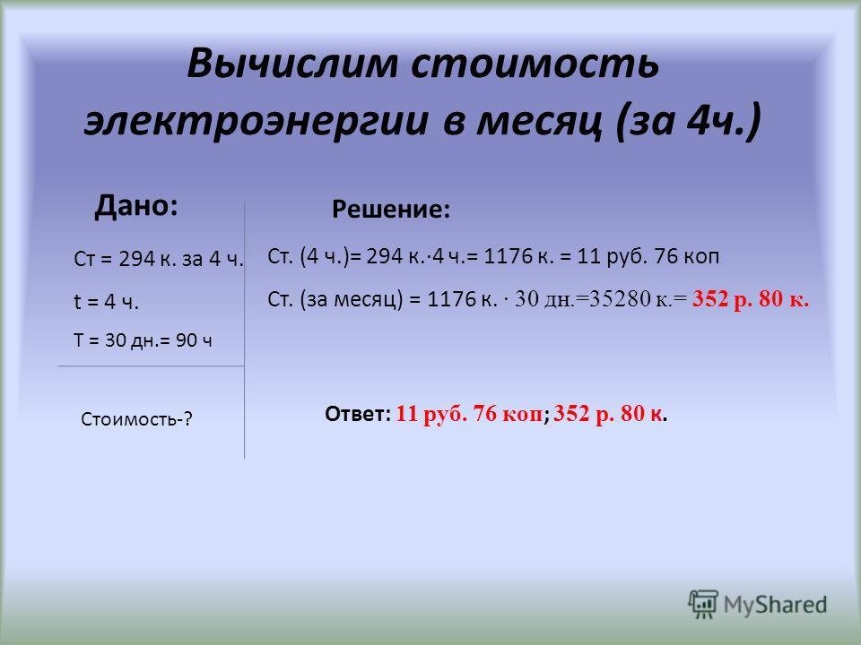 Вычислим работу и плату, совершаемую за 1 ч. Решение: А = Pt А = 2,1 к Вт · 4 ч = 8,4 к Вт·ч Стоимость = 2,1 к Вт ·ч·140 к/к Вт = 294 коп. = = 2 руб 94 коп Ответ: 8,4 к Вт·ч; 2 руб. 94 коп. Дано: P = 2100 Вт = 2,1 к Вт t = 4 ч. Т (тариф)=140 к Вт/ч А