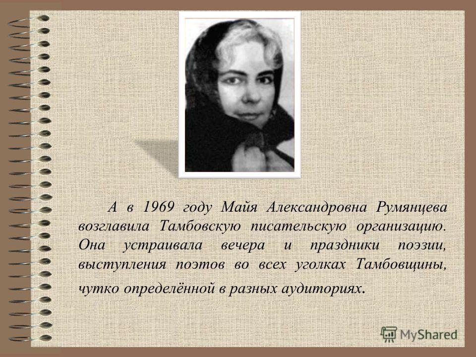 А в 1969 году Майя Александровна Румянцева возглавила Тамбовскую писательскую организацию. Она устраивала вечера и праздники поэзии, выступления поэтов во всех уголках Тамбовщины, чутко определённой в разных аудиториях.