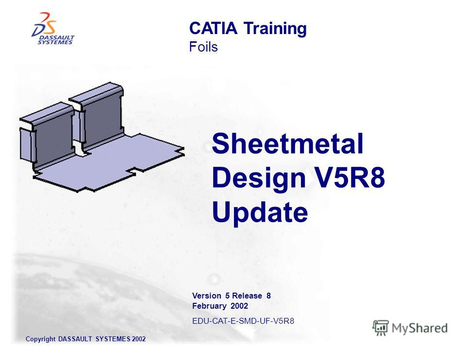 Copyright DASSAULT SYSTEMES 2002 Sheetmetal Design V5R8 Update CATIA Training Foils Version 5 Release 8 February 2002 EDU-CAT-E-SMD-UF-V5R8