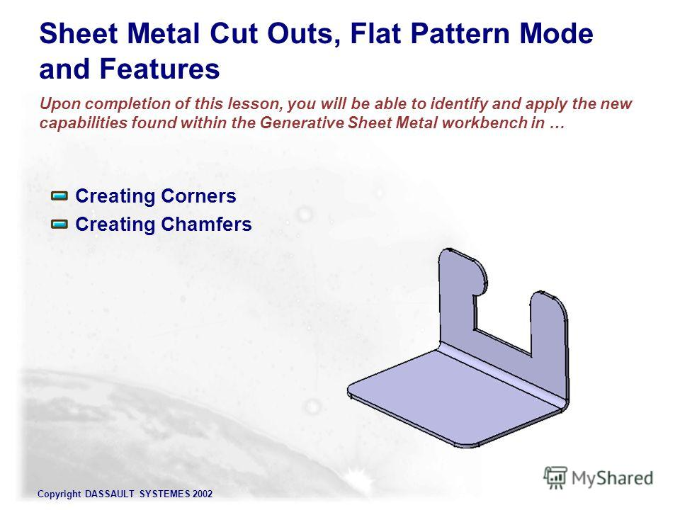 Copyright DASSAULT SYSTEMES 2002 Sheet Metal Cut Outs, Flat Pattern Mode and Features Upon completion of this lesson, you will be able to identify and apply the new capabilities found within the Generative Sheet Metal workbench in … Creating Corners