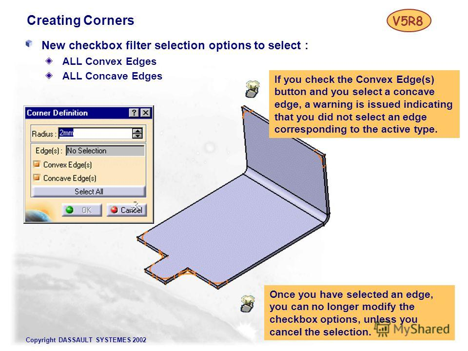 Copyright DASSAULT SYSTEMES 2002 Creating Corners New checkbox filter selection options to select : ALL Convex Edges ALL Concave Edges V5R8 If you check the Convex Edge(s) button and you select a concave edge, a warning is issued indicating that you