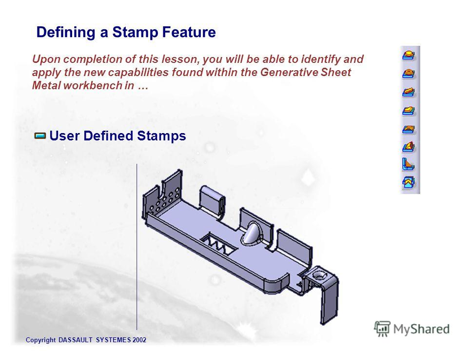 Copyright DASSAULT SYSTEMES 2002 Upon completion of this lesson, you will be able to identify and apply the new capabilities found within the Generative Sheet Metal workbench in … User Defined Stamps Defining a Stamp Feature