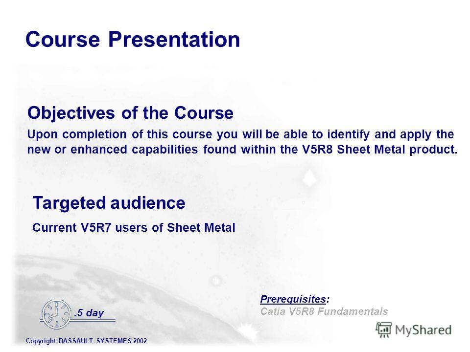 Copyright DASSAULT SYSTEMES 2002 Prerequisites: Catia V5R8 Fundamentals : Objectives of the Course Upon completion of this course you will be able to identify and apply the new or enhanced capabilities found within the V5R8 Sheet Metal product. Targe