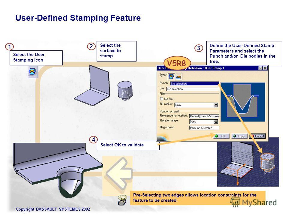 Copyright DASSAULT SYSTEMES 2002 User-Defined Stamping Feature Pre-Selecting two edges allows location constraints for the feature to be created. Select the surface to stamp 2 4 3 Define the User-Defined Stamp Parameters and select the Punch and/or D