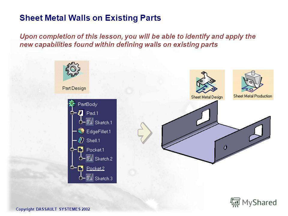 Copyright DASSAULT SYSTEMES 2002 Sheet Metal Walls on Existing Parts Upon completion of this lesson, you will be able to identify and apply the new capabilities found within defining walls on existing parts
