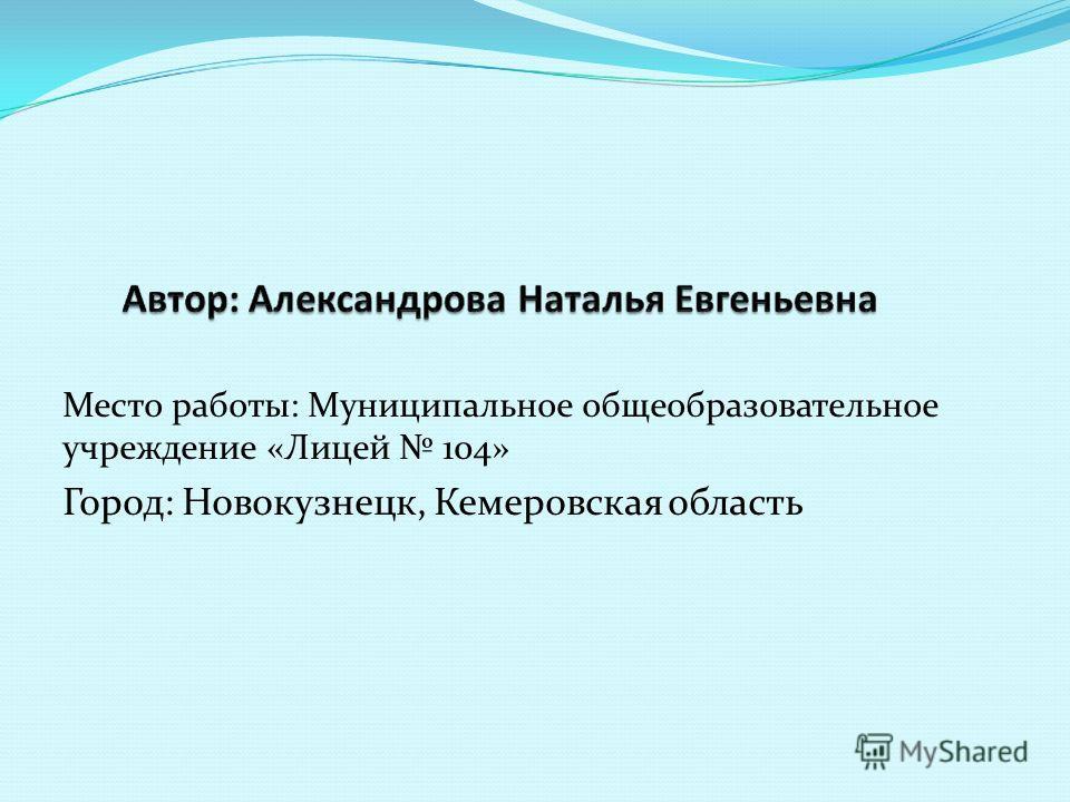 Место работы: Муниципальное общеобразовательное учреждение «Лицей 104» Город: Новокузнецк, Кемеровская область