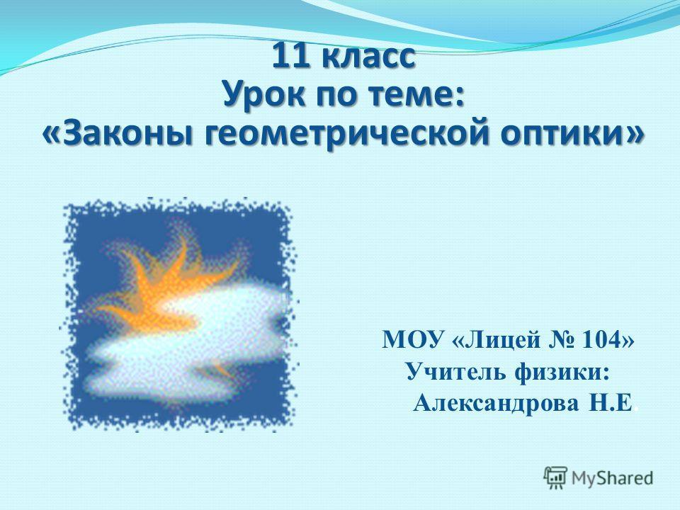 11 класс Урок по теме: «Законы геометрической оптики» МОУ «Лицей 104» Учитель физики: Александрова Н.Е.