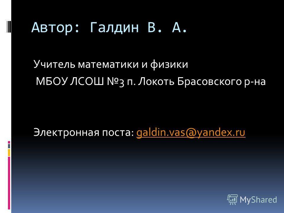 Автор: Галдин В. А. Учитель математики и физики МБОУ ЛСОШ 3 п. Локоть Брасовского р-на Электронная поста: galdin.vas@yandex.rugaldin.vas@yandex.ru