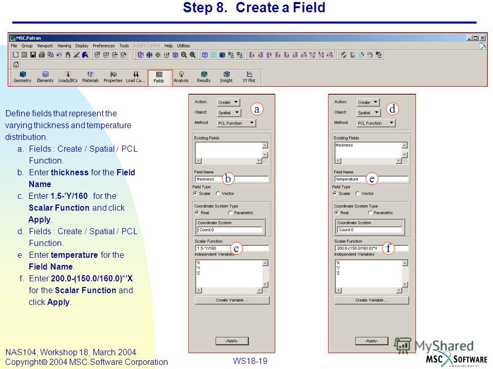 WS18-19 NAS104, Workshop 18, March 2004 Copyright 2004 MSC.Software Corporation Step 8. Create a Field Define fields that represent the varying thickness and temperature distribution. a. Fields : Create / Spatial / PCL Function. b. Enter thickness fo