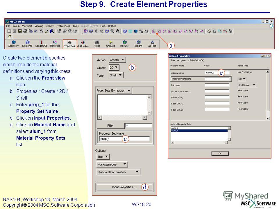 WS18-20 NAS104, Workshop 18, March 2004 Copyright 2004 MSC.Software Corporation Step 9. Create Element Properties Create two element properties which include the material definitions and varying thickness. a. Click on the Front view icon. b. Properti