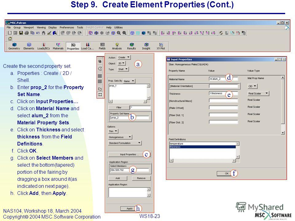 WS18-23 NAS104, Workshop 18, March 2004 Copyright 2004 MSC.Software Corporation Step 9. Create Element Properties (Cont.) Create the second property set. a. Properties : Create / 2D / Shell. b. Enter prop_2 for the Property Set Name. c. Click on Inpu