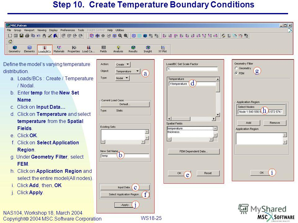 WS18-25 NAS104, Workshop 18, March 2004 Copyright 2004 MSC.Software Corporation Step 10. Create Temperature Boundary Conditions Define the models varying temperature distribution. a. Loads/BCs : Create / Temperature / Nodal. b. Enter temp for the New