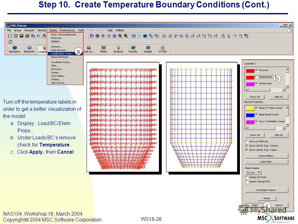 WS18-26 NAS104, Workshop 18, March 2004 Copyright 2004 MSC.Software Corporation Step 10. Create Temperature Boundary Conditions (Cont.) Turn off the temperature labels in order to get a better visualization of the model. a. Display : Load/BC/Elem. Pr