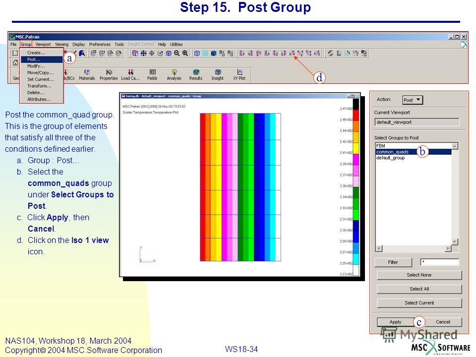 WS18-34 NAS104, Workshop 18, March 2004 Copyright 2004 MSC.Software Corporation Step 15. Post Group Post the common_quad group. This is the group of elements that satisfy all three of the conditions defined earlier. a. Group : Post… b. Select the com