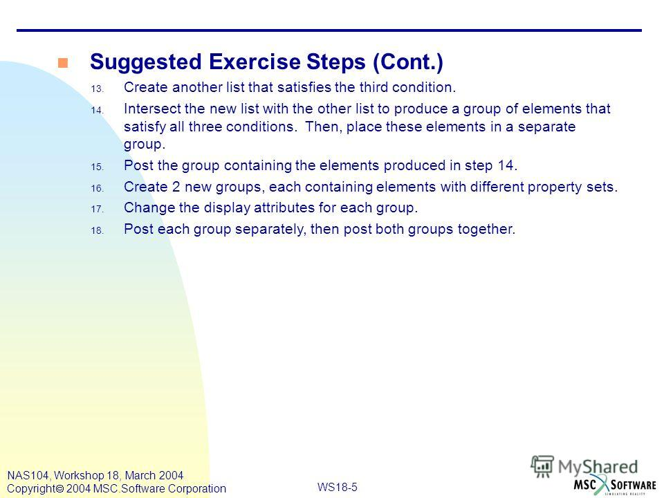 WS18-5 NAS104, Workshop 18, March 2004 Copyright 2004 MSC.Software Corporation n Suggested Exercise Steps (Cont.) 13. Create another list that satisfies the third condition. 14. Intersect the new list with the other list to produce a group of element