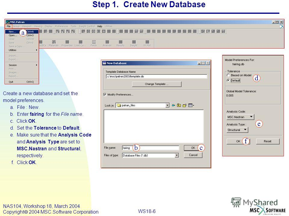 WS18-6 NAS104, Workshop 18, March 2004 Copyright 2004 MSC.Software Corporation Step 1. Create New Database Create a new database and set the model preferences. a. File : New. b. Enter fairing for the File name. c. Click OK. d. Set the Tolerance to De