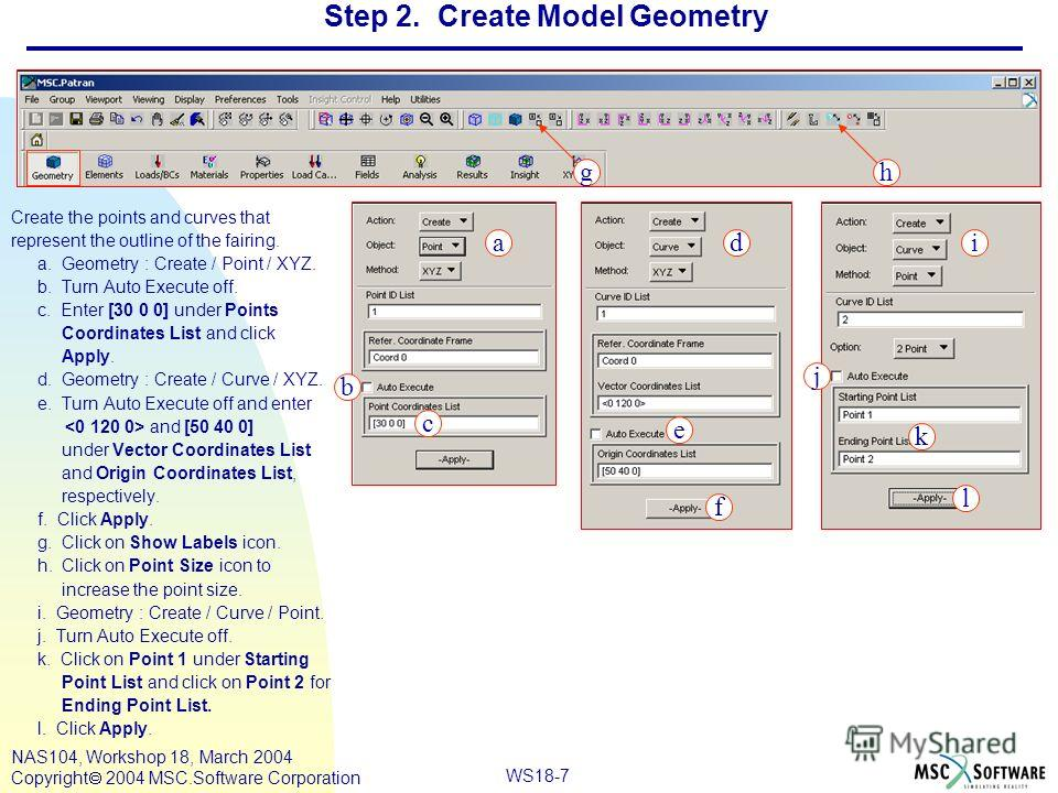 WS18-7 NAS104, Workshop 18, March 2004 Copyright 2004 MSC.Software Corporation Step 2. Create Model Geometry Create the points and curves that represent the outline of the fairing. a. Geometry : Create / Point / XYZ. b. Turn Auto Execute off. c. Ente