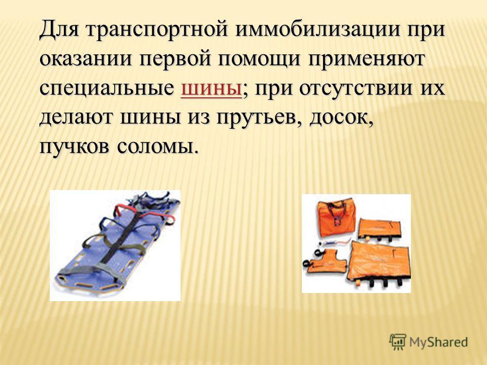 Для транспортной иммобилизации при оказании первой помощи применяют специальные шины; при отсутствии их делают шины из прутьев, досок, пучков соломы. шины