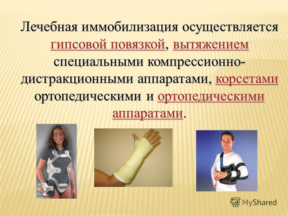 Лечебная иммобилизация осуществляется гипсовой повязкой, вытяжением специальными компрессионно- дистракционными аппаратами, корсетами ортопедическими и ортопедическими аппаратами. гипсовой повязкойвытяжениемкорсетамиортопедическими аппаратами гипсово