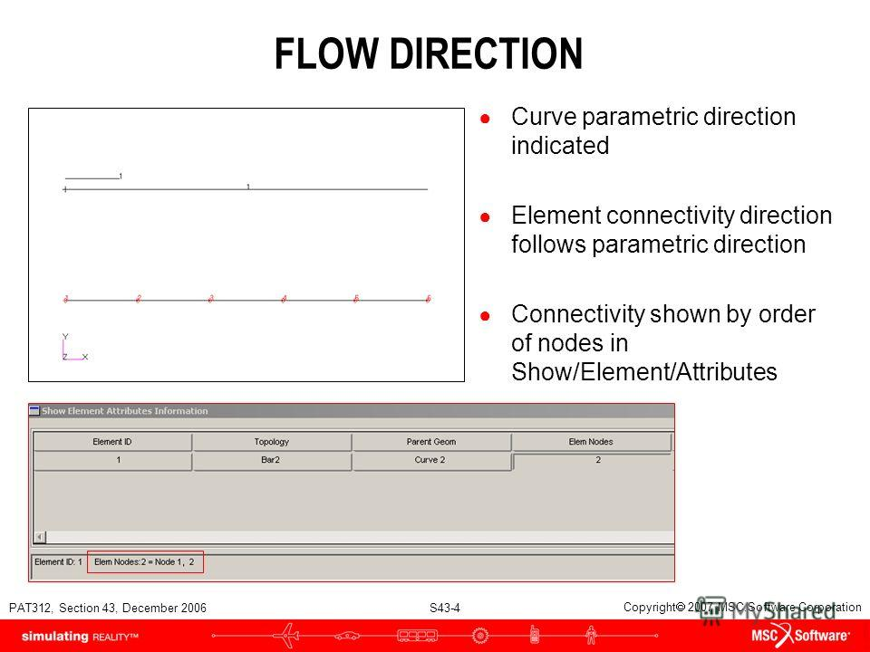 PAT312, Section 43, December 2006 S43-4 Copyright 2007 MSC.Software Corporation FLOW DIRECTION Curve parametric direction indicated Element connectivity direction follows parametric direction Connectivity shown by order of nodes in Show/Element/Attri