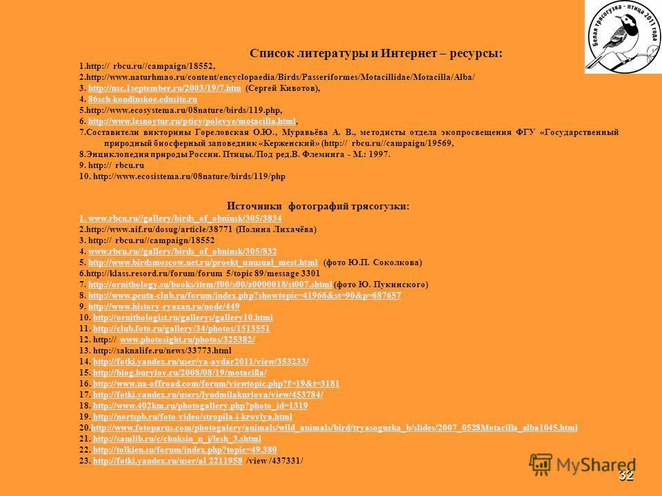 32 Список литературы и Интернет – ресурсы: 1.http:// rbcu.ru//campaign/18552, 2.http://www.naturhmao.ru/content/encyclopaedia/Birds/Passeriformes/Motacillidae/Motacilla/Alba/ 3. http://nsc.1september.ru/2003/19/7. htm (Сергей Кивотов),http://nsc.1sep