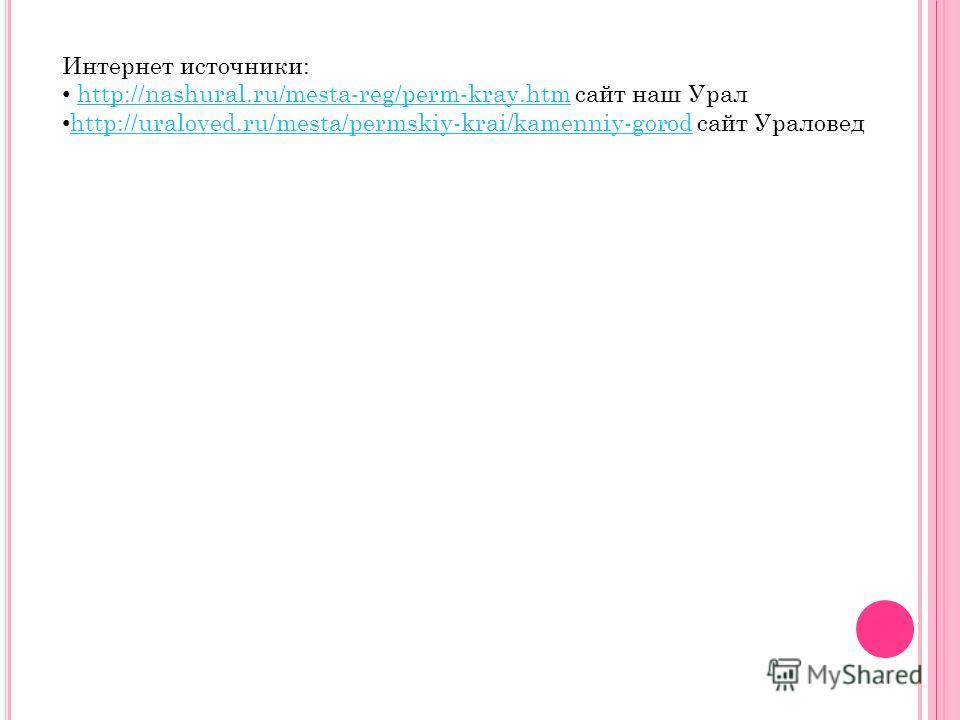 Интернет источники: http://nashural.ru/mesta-reg/perm-kray.htm сайт наш Уралhttp://nashural.ru/mesta-reg/perm-kray.htm http://uraloved.ru/mesta/permskiy-krai/kamenniy-gorod сайт Ураловед http://uraloved.ru/mesta/permskiy-krai/kamenniy-gorod