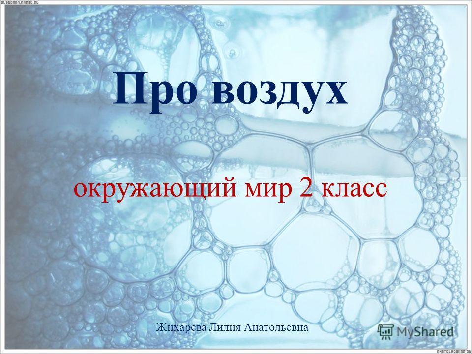 Про воздух окружающий мир 2 класс Жихарева Лилия Анатольевна