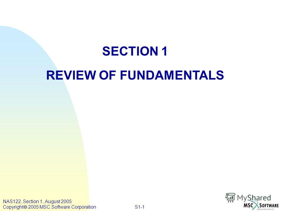 S1-1 NAS122, Section 1, August 2005 Copyright 2005 MSC.Software Corporation SECTION 1 REVIEW OF FUNDAMENTALS