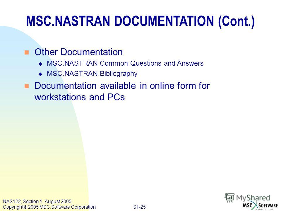S1-25 NAS122, Section 1, August 2005 Copyright 2005 MSC.Software Corporation MSC.NASTRAN DOCUMENTATION (Cont.) n Other Documentation u MSC.NASTRAN Common Questions and Answers u MSC.NASTRAN Bibliography n Documentation available in online form for wo