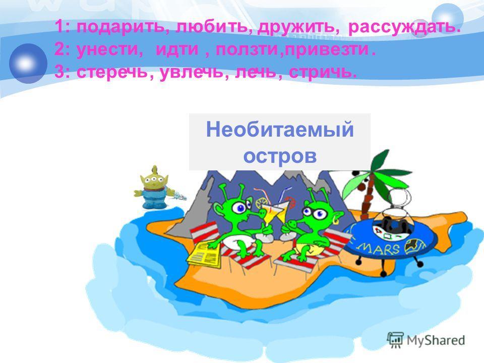 Необитаемый остров 1: подари люби дружи рассуждай 2: унес ид, полз,привез. 3: стере, увел, ли, строить, ть. ти,ти чь чь.