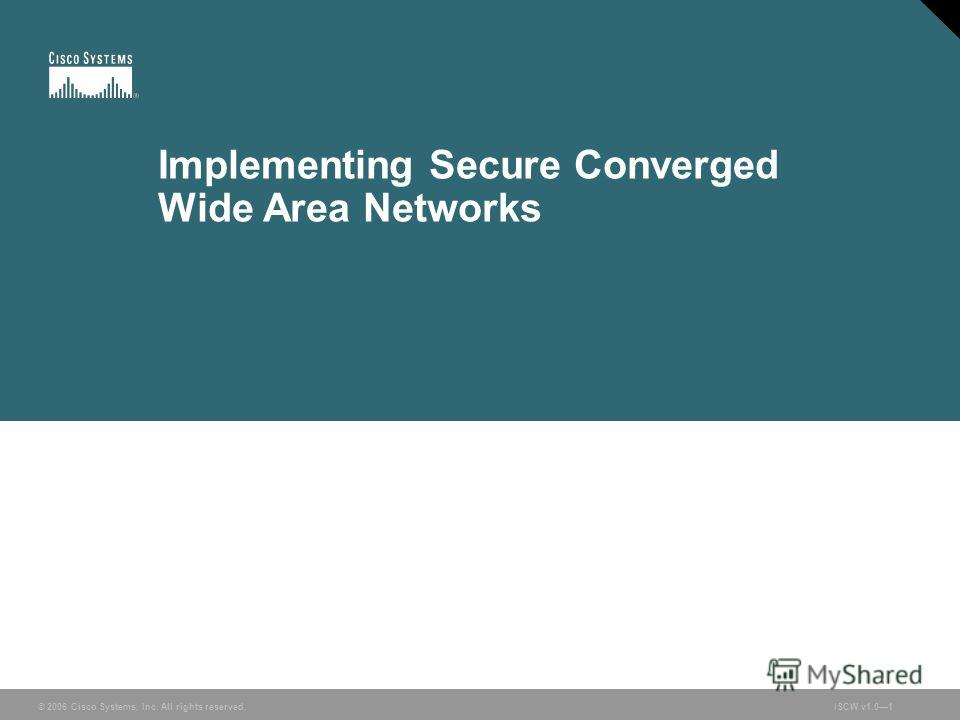 © 2006 Cisco Systems, Inc. All rights reserved.ISCW v1.01 Implementing Secure Converged Wide Area Networks
