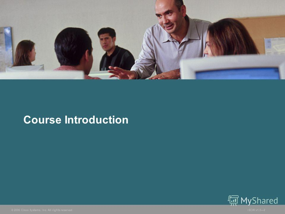 © 2006 Cisco Systems, Inc. All rights reserved.ISCW v1.02 Course Introduction