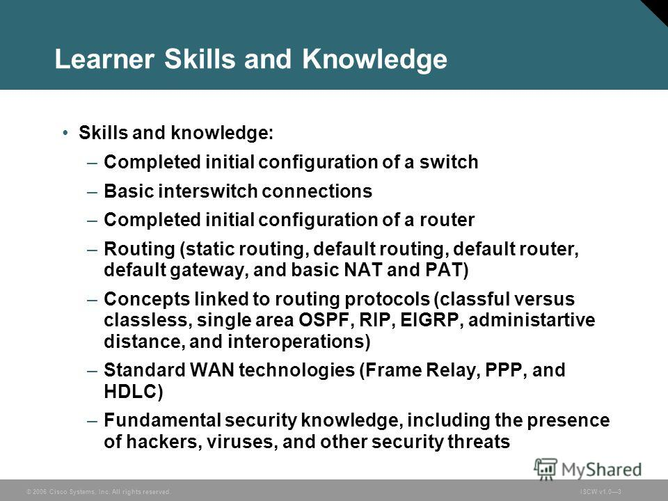 © 2006 Cisco Systems, Inc. All rights reserved.ISCW v1.03 Learner Skills and Knowledge Skills and knowledge: –Completed initial configuration of a switch –Basic interswitch connections –Completed initial configuration of a router –Routing (static rou