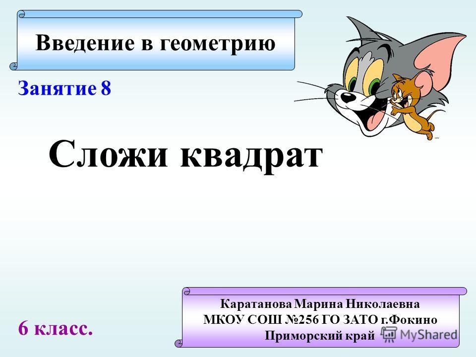 Введение в геометрию Каратанова Марина Николаевна МКОУ СОШ 256 ГО ЗАТО г.Фокино Приморский край Занятие 8 Сложи квадрат 6 класс.