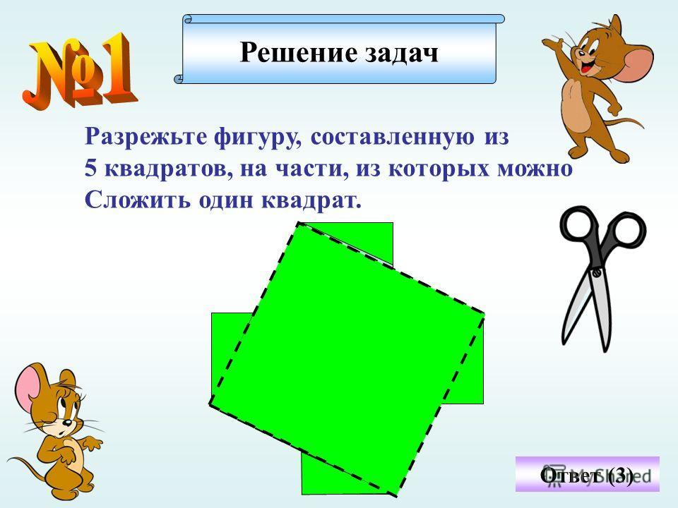 Разрежьте фигуру, составленную из 5 квадратов, на части, из которых можно Сложить один квадрат. Решение задач Ответ (3)