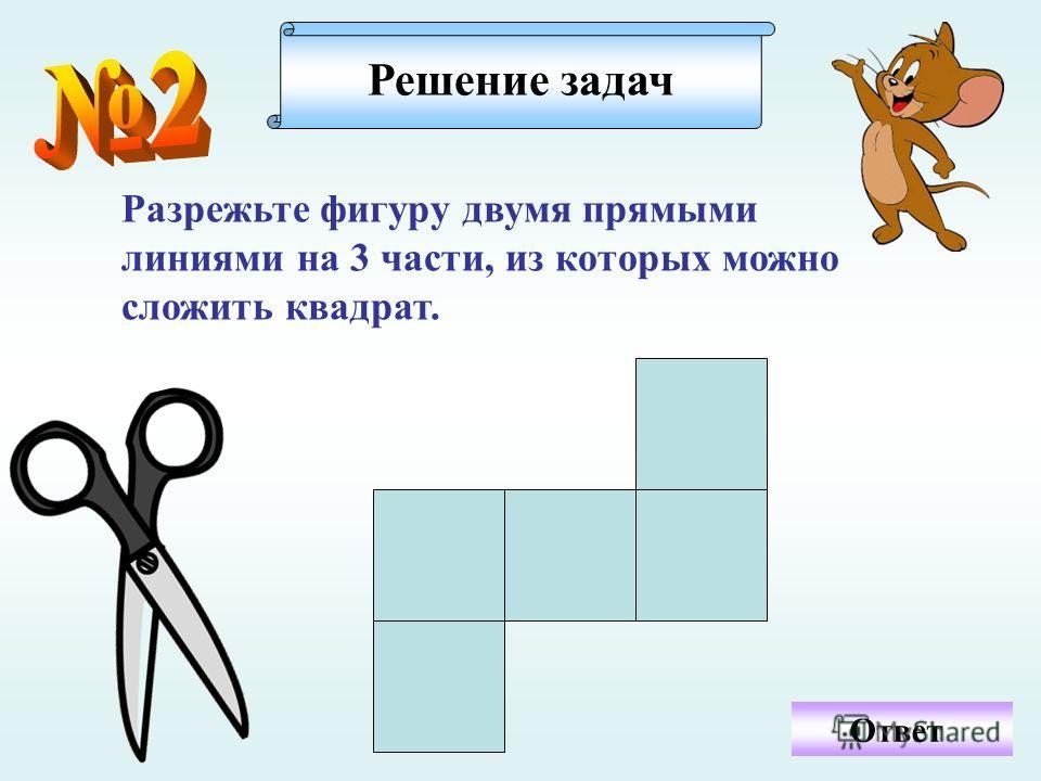 Ответ Разрежьте фигуру двумя прямыми линиями на 3 части, из которых можно сложить квадрат. Решение задач