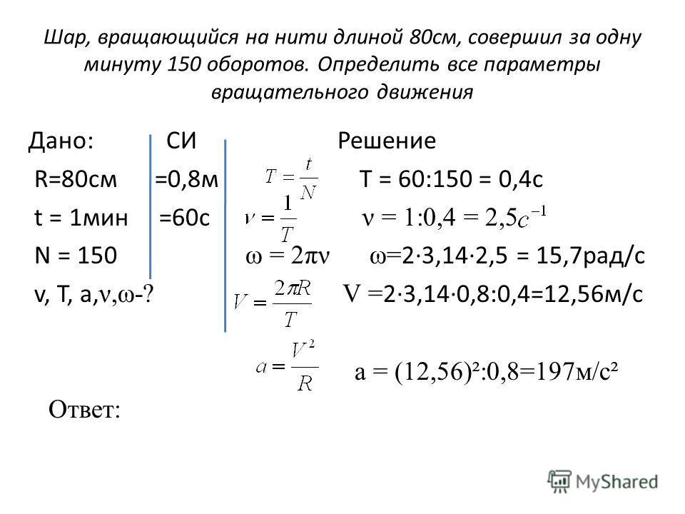 Шар, вращающийся на нити длиной 80 см, совершил за одну минуту 150 оборотов. Определить все параметры вращательного движения Дано: СИ Решение R=80cм =0,8 м T = 60:150 = 0,4c t = 1 мин =60 с ν = 1:0,4 = 2,5 N = 150 ω = 2πν ω= 2·3,14·2,5 = 15,7 рад/с v