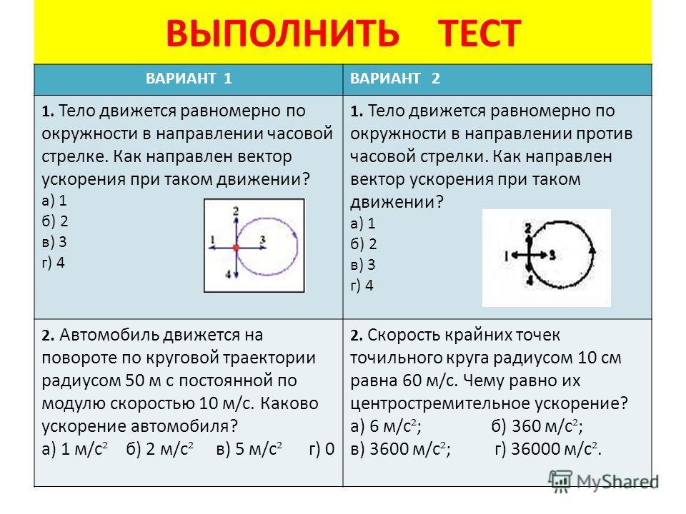 ВЫПОЛНИТЬ ТЕСТ ВАРИАНТ 1ВАРИАНТ 2 1. Тело движется равномерно по окружности в направлении часовой стрелке. Как направлен вектор ускорения при таком движении? а) 1 б) 2 в) 3 г) 4 1. Тело движется равномерно по окружности в направлении против часовой с