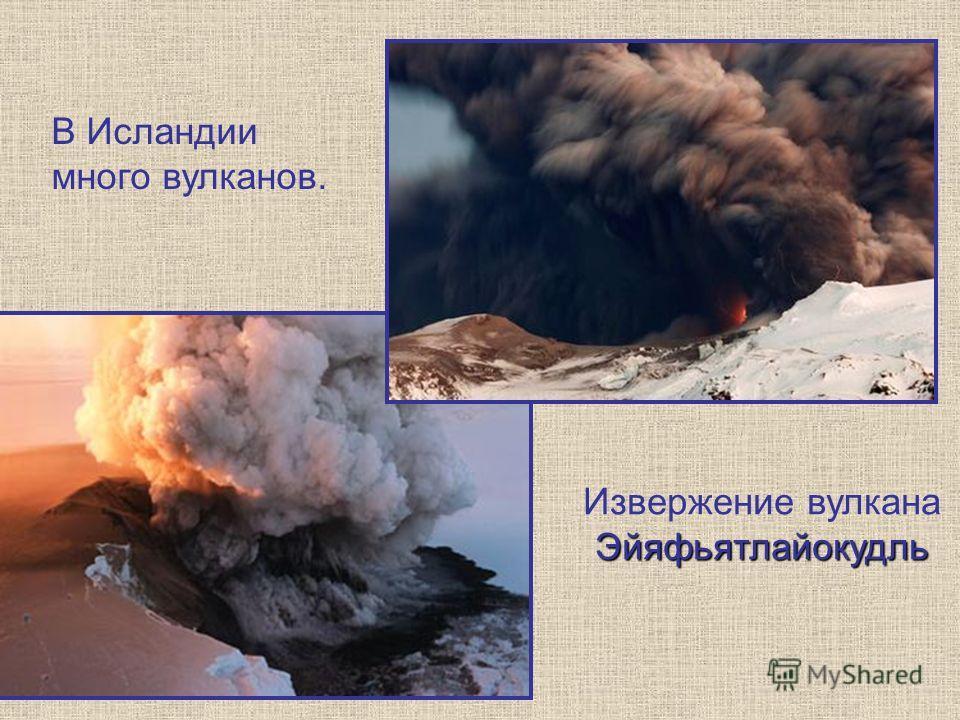 В Исландии много вулканов. Эйяфьятлайокудль Извержение вулкана Эйяфьятлайокудль