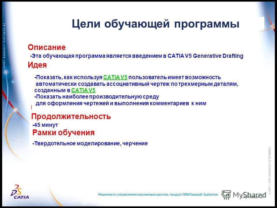Цели обучающей программы Решения по управлению жизненным циклом, продукт IBM/Dassault Systemes Страница 2 Описание -Эта обучающая программа является введением в CATIA V5 Generative Drafting Идея -Показать, как используя CATIA V5 пользователь имеет во