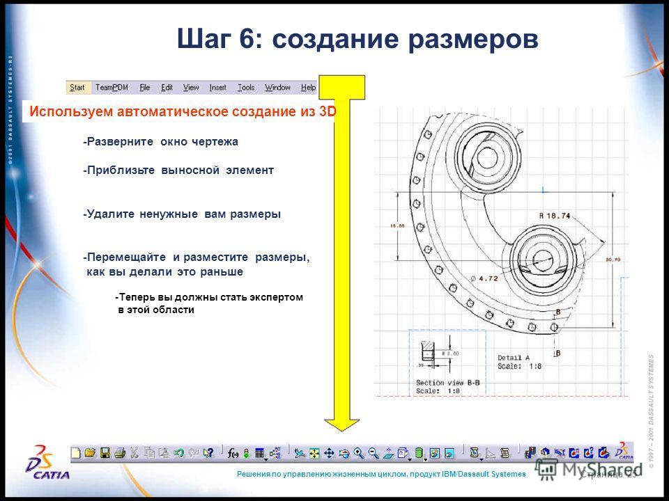 Решения по управлению жизненным циклом, продукт IBM/Dassault Systemes Страница 25 Шаг 6: создание размеров Используем автоматическое создание из 3D -Разверните окно чертежа -Приблизьте выносной элемент -Удалите ненужные вам размеры -Перемещайте и раз