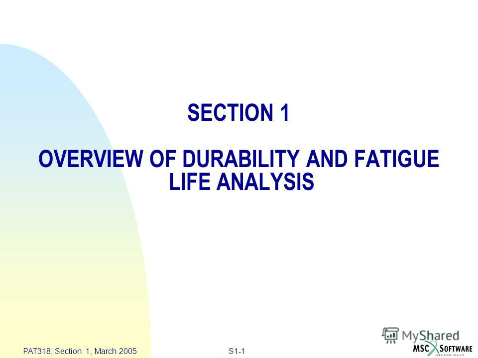 S1-1 PAT318, Section 1, March 2005 SECTION 1 OVERVIEW OF DURABILITY AND FATIGUE LIFE ANALYSIS