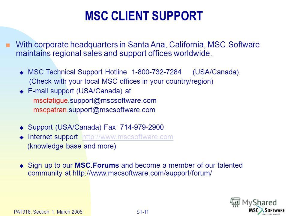 S1-11 PAT318, Section 1, March 2005 n With corporate headquarters in Santa Ana, California, MSC.Software maintains regional sales and support offices worldwide. u MSC Technical Support Hotline 1-800-732-7284 (USA/Canada). (Check with your local MSC o