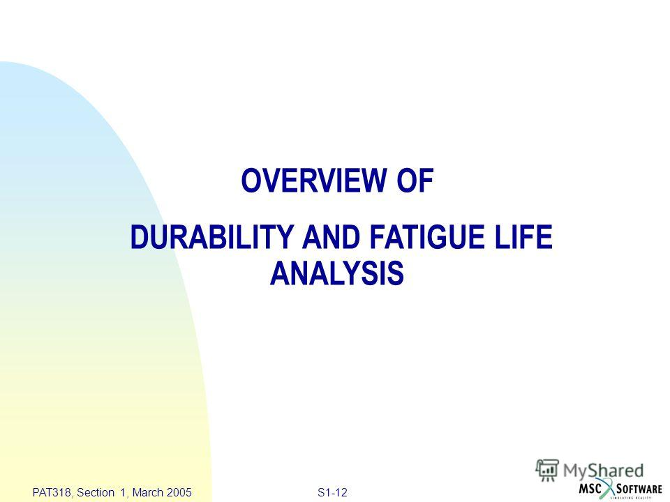 S1-12 PAT318, Section 1, March 2005 OVERVIEW OF DURABILITY AND FATIGUE LIFE ANALYSIS