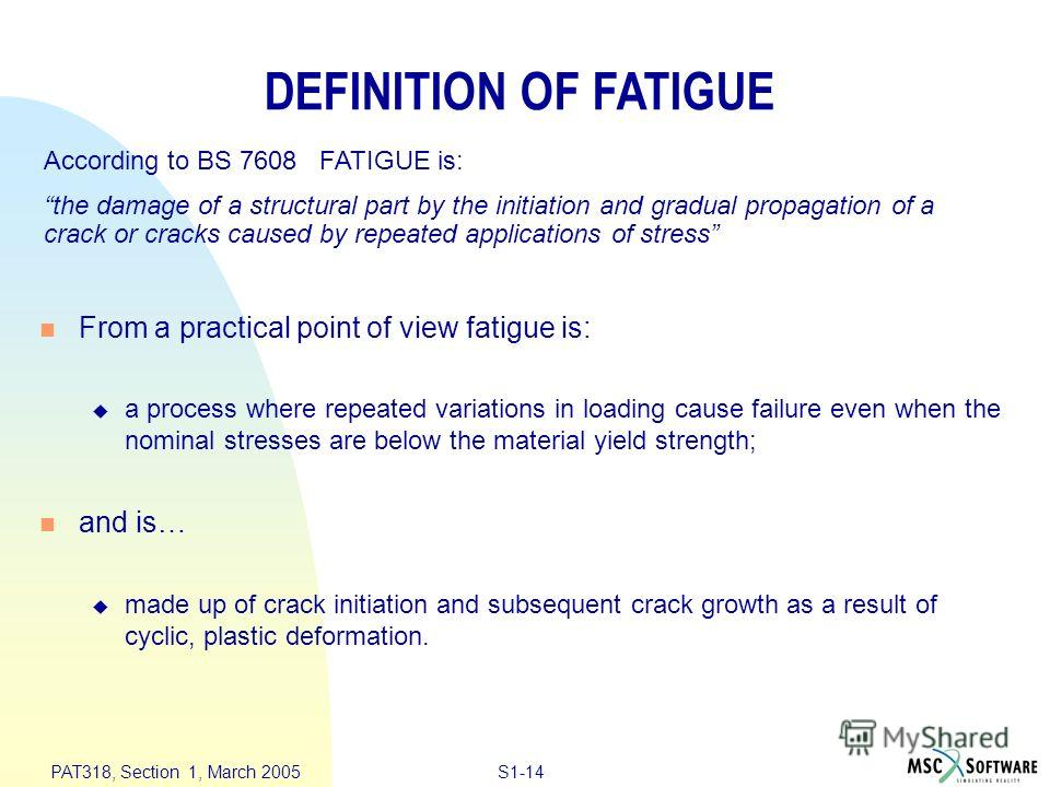 S1-14 PAT318, Section 1, March 2005 n From a practical point of view fatigue is: u a process where repeated variations in loading cause failure even when the nominal stresses are below the material yield strength; n and is… u made up of crack initiat