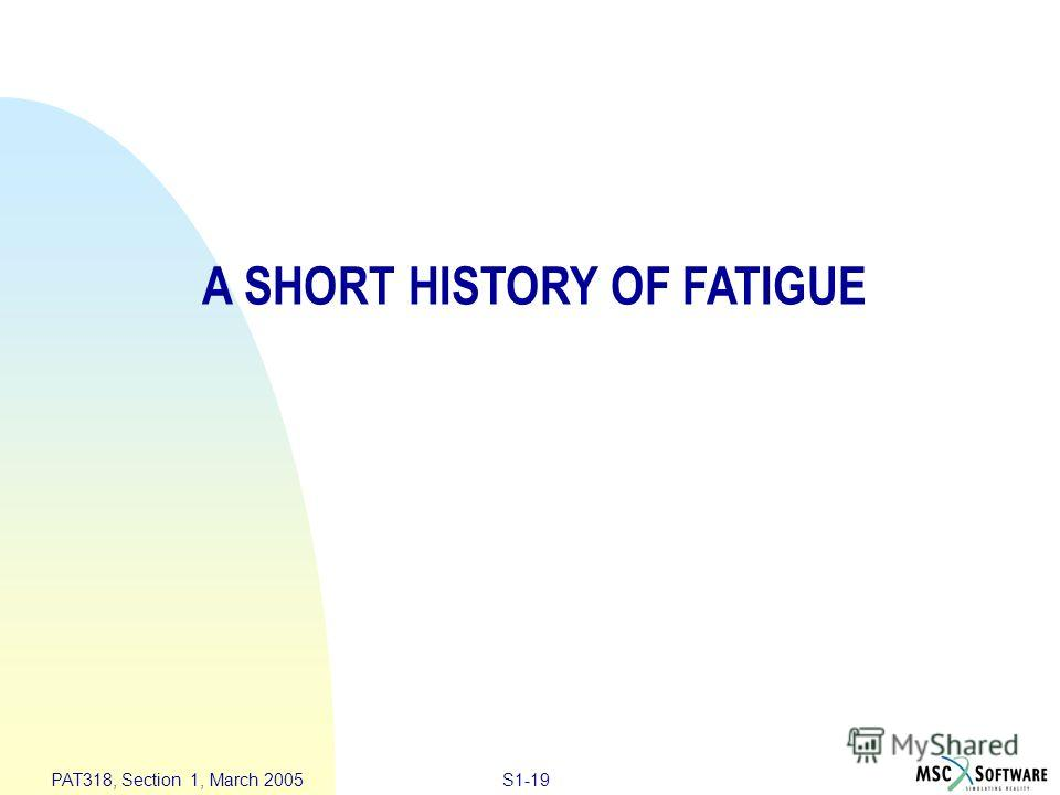 S1-19 PAT318, Section 1, March 2005 A SHORT HISTORY OF FATIGUE