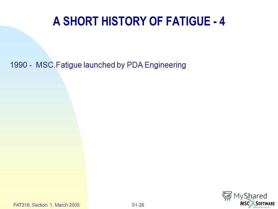 S1-28 PAT318, Section 1, March 2005 A SHORT HISTORY OF FATIGUE - 4 1990 - MSC.Fatigue launched by PDA Engineering