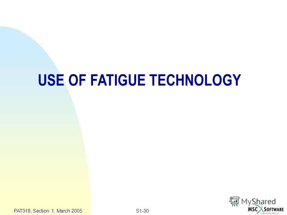 S1-30 PAT318, Section 1, March 2005 USE OF FATIGUE TECHNOLOGY